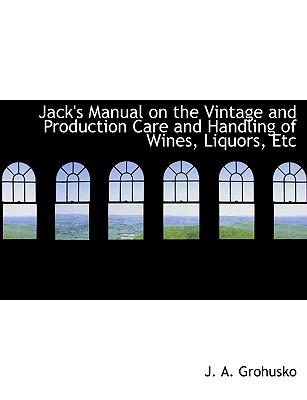 Jack's Manual on the Vintage and Production Care and Handling of Wines, Liquors, Etc - Grohusko, J A