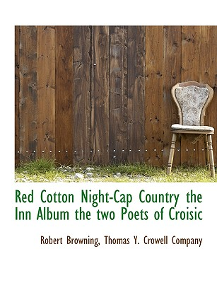 Red Cotton Night-Cap Country the Inn Album the Two Poets of Croisic - Browning, Robert, and Thomas y Crowell Company, Y Crowell Company (Creator)