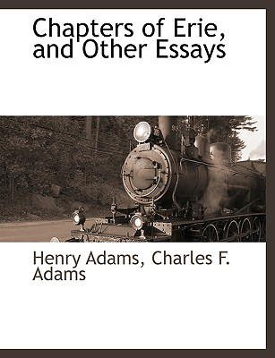 Chapters of Erie, and Other Essays - Adams, Henry, and Adams, Charles F