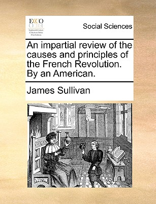 An Impartial Review of the Causes and Principles of the French Revolution. by an American. - Sullivan, James