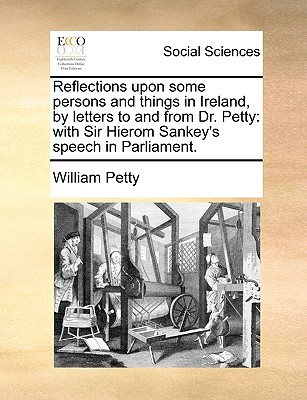 Reflections Upon Some Persons and Things in Ireland, by Letters to and from Dr. Petty: With Sir Hierom Sankey's Speech in Parliament. - Petty, William
