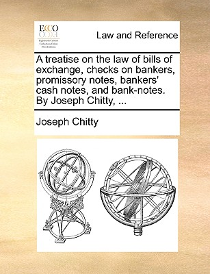 A Treatise on the Law of Bills of Exchange, Checks on Bankers, Promissory Notes, Bankers' Cash Notes, and Bank-Notes. by Joseph Chitty, ... - Chitty, Joseph
