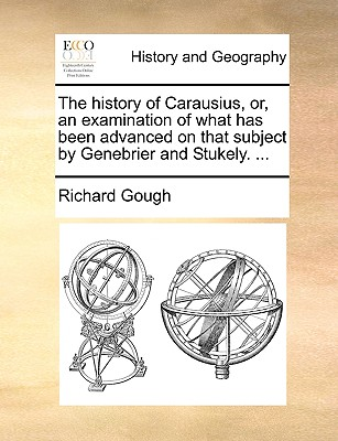 The History of Carausius, Or, an Examination of What Has Been Advanced on That Subject by Genebrier and Stukely. ... - Gough, Richard