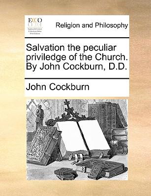 Salvation the Peculiar Priviledge of the Church. by John Cockburn, D.D. - Cockburn, John