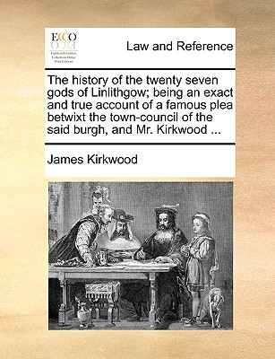 The History of the Twenty Seven Gods of Linlithgow; Being an Exact and True Account of a Famous Plea Betwixt the Town-Council of the Said Burgh, and Mr. Kirkwood ... - Kirkwood, James