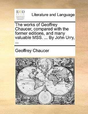 The Works of Geoffrey Chaucer, Compared with the Former Editions, and Many Valuable Mss. ... by John Urry, ... - Chaucer, Geoffrey