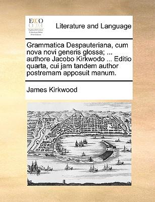 Grammatica Despauteriana, Cum Nova Novi Generis Glossa; ... Authore Jacobo Kirkwodo ... Editio Quarta, Cui Jam Tandem Author Postremam Apposuit Manum. - Kirkwood, James