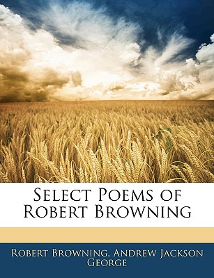 Select Poems of Robert Browning - Browning, Robert, and George, Andrew Jackson