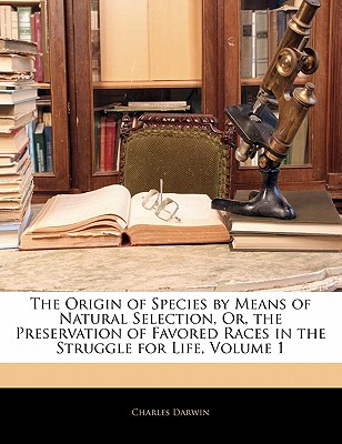 The Origin of Species by Means of Natural Selection, Or, the Preservation of Favored Races in the Struggle for Life, Volume 1 - Darwin, Charles, Professor