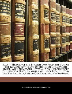 Reeves' History of the English Law: From the Time of the Romans to the End of the Reign of Henry III - Finlason, W F, and Reeves, John