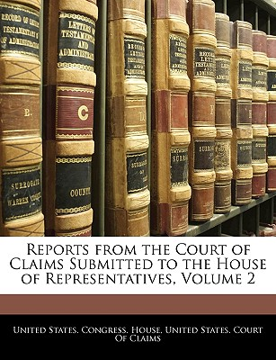 Reports from the Court of Claims Submitted to the House of Representatives, Volume 1 - United States Congress House, States Congress House (Creator)