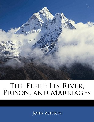 The Fleet: Its River, Prison, and Marriages - Ashton, John