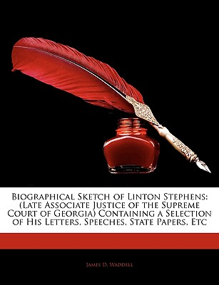Biographical Sketch of Linton Stephens: Late Associate Justice of the Supreme Court of Georgia Containing a Selection of His Letters, Speeches, State - Waddell, James D