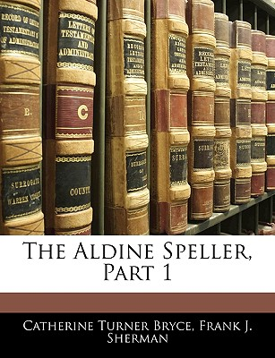 The Aldine Speller, Part 1 - Bryce, Catherine Turner, and Sherman, Frank J