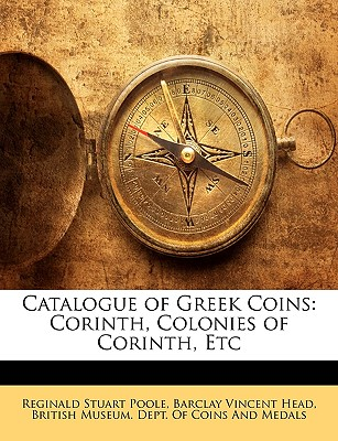 Catalogue of Greek Coins: Corinth, Colonies of Corinth, Etc - Poole, Reginald Stuart, and Head, Barclay Vincent, and British Museum Dept of Coins and Medal, Museum Dept of Coins and (Creator)