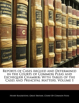 Reports of Cases Argued and Determined in the Courts of Common Pleas and Exchequer Chamber: With Tables of the Cases and Principal Matters, Volume 1 - Blackstone, Henry, and Great Britain Court of Common Pleas, Britain Court of Common Pleas (Creator)