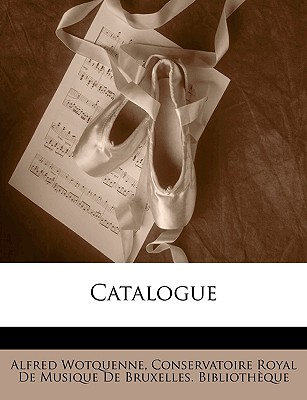 Catalogue - Wotquenne, Alfred, and Conservatoire Royal De Musique De Bruxel, Royal De Musique De Bruxel (Creator)