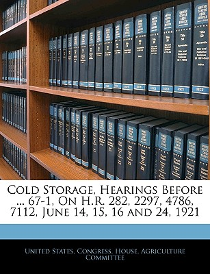 Cold Storage, Hearings Before ... 67-1, on H.R. 282, 2297, 4786, 7112, June 14, 15, 16 and 24, 1921 - United States Congress House Agricult, States Congress House Agricult (Creator)