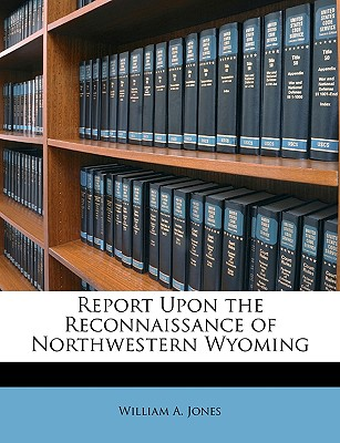Report Upon the Reconnaissance of Northwestern Wyoming - Jones, William A, Jr.