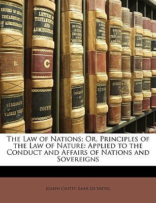 The Law of Nations; Or, Principles of the Law of Nature: Applied to the Conduct and Affairs of Nations and Sovereigns - Chitty, Joseph, and De Vattel, Emer