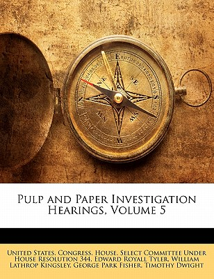Pulp and Paper Investigation Hearings, Volume 5 - Tyler, Edward Royall, and Kingsley, William Lathrop, and United States Congress House Select Committee (Creator)