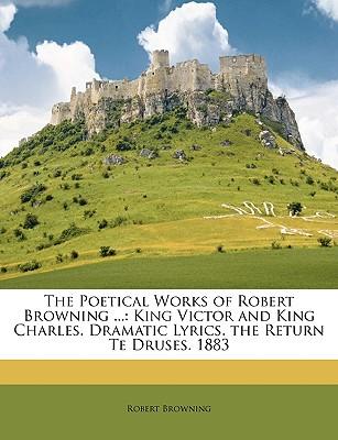 The Poetical Works of Robert Browning ...: King Victor and King Charles. Dramatic Lyrics. the Return Te Druses. 1883 - Browning, Robert