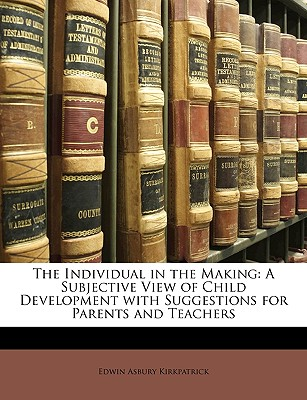 The Individual in the Making: A Subjective View of Child Development with Suggestions for Parents and Teachers - Kirkpatrick, Edwin Asbury