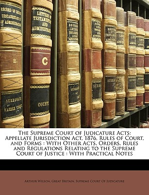The Supreme Court of Judicature Acts: Appellate Jurisdiction ACT, 1876, Rules of Court, and Forms: With Other Acts, Orders, Rules and Regulations Relating to the Supreme Court of Justice: With Practical Notes - Wilson, Arthur, and Great Britain Supreme Court of Judicatu, Britain Supreme Court of Judicatu (Creator)
