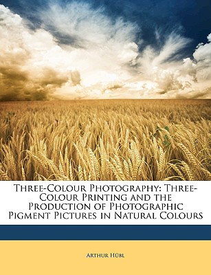 Three-Colour Photography: Three-Colour Printing and the Production of Photographic Pigment Pictures in Natural Colours - Hbl, Arthur