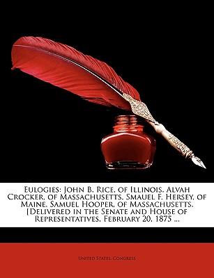 Eulogies: John B. Rice, of Illinois. Alvah Crocker, of Massachusetts. Smauel F. Hersey, of Maine. Samuel Hooper, of Massachusett - United States Congress, States Congress (Creator)