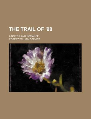 The Trail of '98; A Northland Romance - Service, Robert William