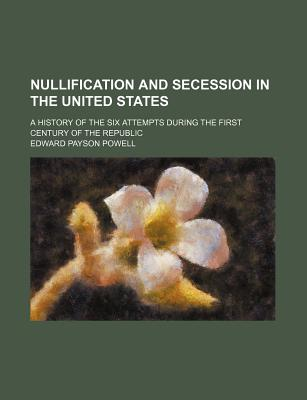 Nullification and Secession in the United States: A History of the Six Attempts During the First Century of the Republic - Powell, Edward Payson