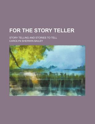 For the Story Teller: Story Telling and Stories to Tell - Bailey, Carolyn Sherwin