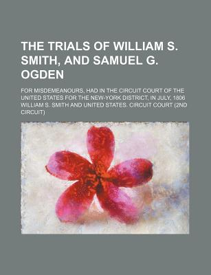 The Trials of William S. Smith, and Samuel G. Ogden; For Misdemeanours, Had in the Circuit Court of the United States for the New-York District, in July, 1806 - Smith, William S