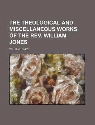The Theological and Miscellaneous Works of the REV. William Jones ... - Jones, William
