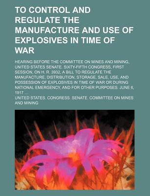 To Control and Regulate the Manufacture and Use of Explosives in Time of War; Hearing Before the Committee on Mines and Mining, United States Senate. Sixty-Fifth Congress, First Session, on H. R. 3932, a Bill to Regulate the Manufacture, Distribution, Sto - Mining, United States Congress