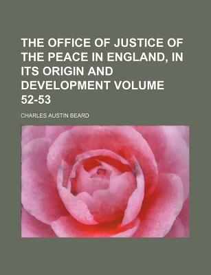 The Office of Justice of the Peace in England, in Its Origin and Development Volume 52-53 - Beard, Charles Austin