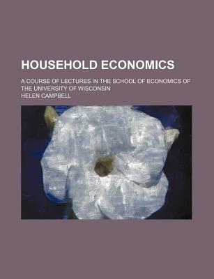 Household Economics: A Course of Lectures in the School of Economics of the University of Wisconsin - Campbell, Helen