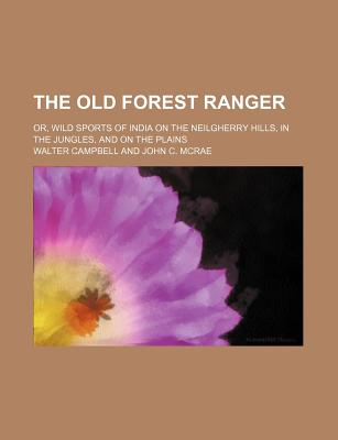 The Old Forest Ranger Or, Wild Sports of India on the Neilgherry Hills, in the Jungles and on the Plains - Campbell, Walter