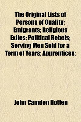 The Original Lists of Persons of Quality; Emigrants; Religious Exiles; Political Rebels; Serving Men Sold for a Term of Years; Apprentices; Children S - Hotten, John Camden