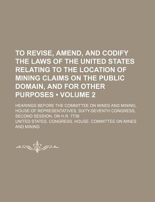 To Revise, Amend, and Codify the Laws of the United States Relating to the Location of Mining Claims on the Public Domain, and for Other Purposes (Volume 2); Hearings Before the Committee on Mines and Mining, House of Representatives, Sixty-Seventh Congre - Mining, United States Congress