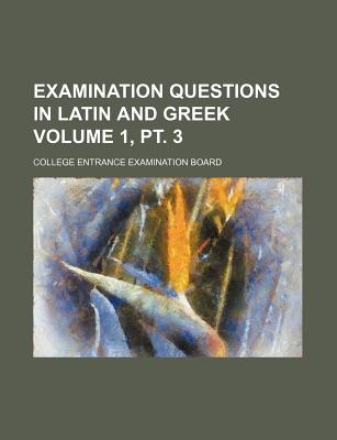 Examination Questions in Latin and Greek Volume 1, PT. 3 - Board, College Entrance Examination
