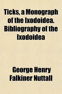 Ticks, a Monograph of the Ixodoidea. Bibliography of the Ixodoidea - Nuttall, George Henry Falkiner
