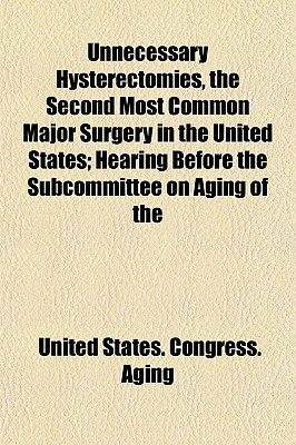 Unnecessary Hysterectomies, the Second Most Common Major Surgery in the United States; Hearing Before the Subcommittee on Aging of the - Aging, United States Congress