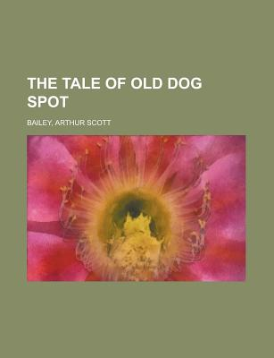 The Tale of Old Dog Spot - Bailey, Arthur Scott
