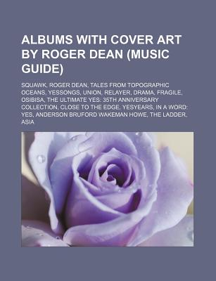 Albums with Cover Art by Roger Dean (Music Guide): Squawk, Roger Dean, Tales from Topographic Oceans, Yessongs, Union, Relayer, Drama, Fragile - Source Wikipedia, and Group, Books (Editor), and Books, LLC (Creator)