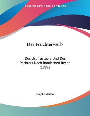 Der Fruchterwerb: Des Usufructuars Und Des Pachters Nach Romischen Recht (1887) - Eckstein, Joseph