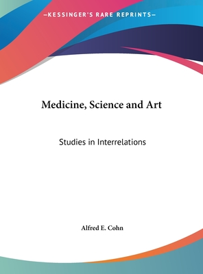 Medicine, Science and Art: Studies in Interrelations - Cohn, Alfred E