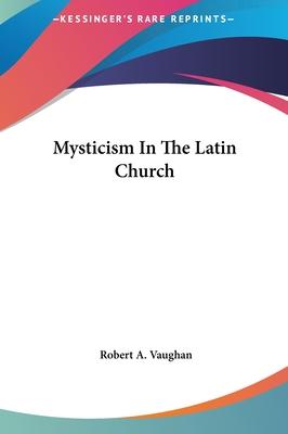 Mysticism in the Latin Church - Vaughan, Robert A