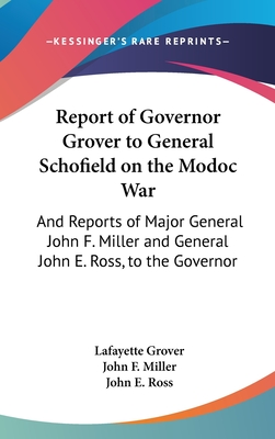 Report of Governor Grover to General Schofield on the Modoc War: And Reports of Major General John F. Miller and General John E. Ross, to the Governor (1874) - Grover, Lafayette, and Miller, John F, and Ross, John E